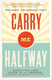 Carry Me Halfway - Discover the Path to a Deeper, More Vibrant Faith ebook by Ph.D. Palmer Chinchen, PhD