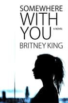 Somewhere With You: A Novel - With You, #1 ebook by Britney King