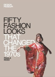 Fifty Fashion Looks that Changed the 1970s - Design Museum Fifty ebook by Paula Reed,Design Museum Enterprise Limited