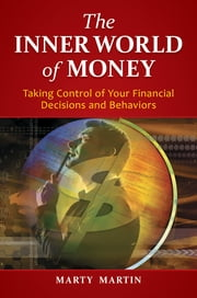 The Inner World of Money: Taking Control of Your Financial Decisions and Behaviors ebook by Marty Martin