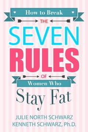 How to Break the Seven Rules of Women Who Stay Fat ebook by Julie North Schwarz,Kenneth Schwarz Ph.D.