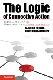 The Logic of Connective Action - Digital Media and the Personalization of Contentious Politics ebook by Professor W. Lance Bennett,Dr Alexandra Segerberg