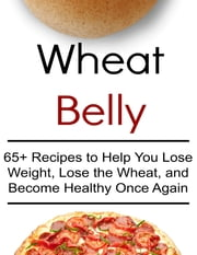 Wheat Belly: 65+ Recipes to Help You Lose Weight, Lose the Wheat, and Become Healthy Once Again ebook by Kristi Cooper