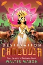 Destination Cambodia - Adventures in the Kingdom ebook by Walter Mason
