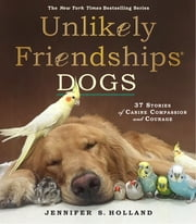 Unlikely Friendships: Dogs - 37 Stories of Canine Compassion and Courage ebook by Jennifer S. Holland