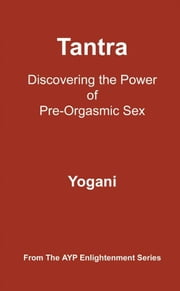 Tantra - Discovering The Power Of Pre-Orgasmic Sex ebook by Yogani