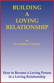 Building A Loving Relationship ebook by Dr. Gordon Cochrane