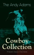 The Andy Adams Cowboy Collection – 19 Western Classics in One Volume - The Double Trail, Rangering, A Winter Round-Up, A College Vagabond, At Comanche Ford, The Log of a Cowboy, The Outlet, Reed Anthony Cowman, The Wells Brothers, Around The Spade Wagon… ebook by Andy Adams