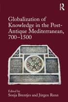 Globalization of Knowledge in the Post-Antique Mediterranean, 700-1500 ebook by Sonja Brentjes,Jürgen Renn
