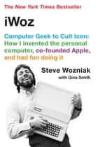 iWoz: Computer Geek to Cult Icon ebook by Steve Wozniak,Gina Smith