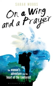 On a Wing and a Prayer - One Woman's Adventure into the Heart of the Rainforest ebook by Sarah Woods