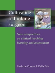 Cultivating a Thinking Surgeon - New perspectives on clinical teaching, learning and assessment ebook by Linda de Cossart,Della Fish