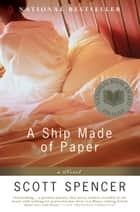 A Ship Made of Paper - A Novel ebook by Scott Spencer