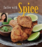 Entice With Spice - Easy Indian Recipes for Busy People ebook by Shubhra Ramineni,Masano Kawana