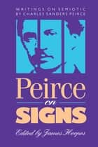 Peirce on Signs - Writings on Semiotic by Charles Sanders Peirce ebook by James Hoopes