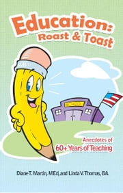 Education: Roast & Toast - Anecdotes of 60+ Years of Teaching ebook by Diane T. Martin, MEd, and Linda V. Thomas, BA