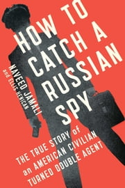 How to Catch a Russian Spy - The True Story of an American Civilian Turned Double Agent ebook by Naveed Jamali,Ellis Henican