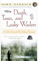 Death, Taxes, and Leaky Waders - A John Gierach Fly-Fishing Treasury ebook by John Gierach