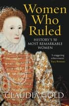 Women Who Ruled - History's 50 Most Remarkable Women ebook by Claudia Gold