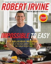 Impossible to Easy - 111 Delicious Recipes to Help You Put Great Meals on the Table Every Day ebook by Robert Irvine,Brian O'Reilly