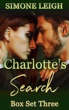 'Charlotte's Search' Box Set Three - Charlotte's Search - Box Set, #3 ebook by Simone Leigh
