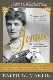 Jennie - The Life of the American Beauty Who Became the Toast--and Scandal--of Two Continents, Ruled an Age and Raised a Son-Winston Churchill-Who Shaped History ebook by Ralph Martin