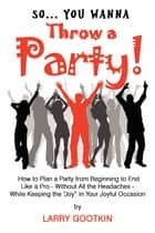 So...You Wanna Throw A Party! ebook by Larry Gootkin
