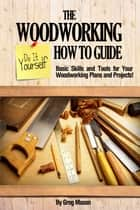 The Woodworking Do It Yourself How to Guide: Basic Skills and Tools for Your Woodworking Plans and Projects! ebook by Greg Mason