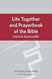 Life Together and Prayerbook of the Bible - Dietrich Bonhoeffer Works Vol. 5 ebook by Dietrich Bonhoeffer,James H. Burtness