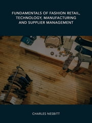 Fundamentals of Fashion Retail, Technology, Manufacturing and Supplier Management ebook by Charles Nesbitt