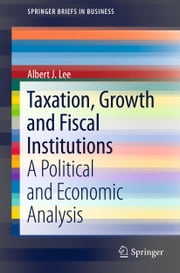 Taxation, Growth and Fiscal Institutions - A Political and Economic Analysis ebook by Albert J. Lee