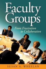 Faculty Groups - From Frustration to Collaboration ebook by Susan A. Wheelan