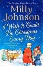 I Wish It Could Be Christmas Every Day ebook by Milly Johnson