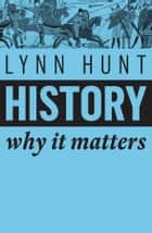 History - Why It Matters ebook by Lynn Hunt