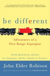 Be Different - Adventures of a Free-Range Aspergian with Practical Advice for Aspergians, Misfits, Families & Teachers ebook by John Elder Robison