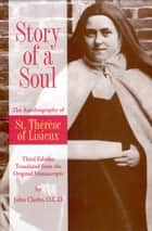 Story of a Soul The Autobiography of St. Therese of Lisieux (the Little Flower) [The Authorized English Translation of Thérèse's Original Unaltered Manuscripts] - Third Edition Translated from the Original Manuscripts ebook by St. Therese of Lisieux, John Clarke, OCD