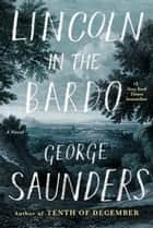 Lincoln in the Bardo - A Novel eBook par George Saunders