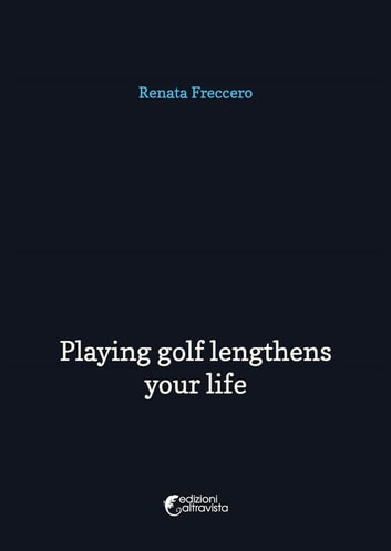 Playing golf lengthens your life ebook by Renata Freccero