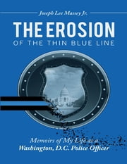 The Erosion of the Thin Blue Line: Memoirs of My Life As a Washington, D. C. Police Officer ebook by Joseph Lee Massey Jr.