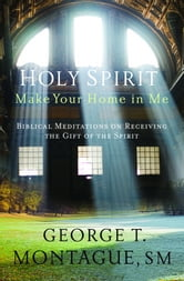 Holy Spirit, Make Your Home in Me: Biblical Meditations on Receiving the Gift of the Spirit ebook by George T. Montague