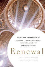 Renewal - How a New Generation of Faithful Priests and Bishops Is Revitalizing the Catholic Church ebook by Anne Hendershott,Christopher White