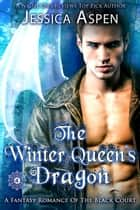 The Winter Queen's Dragon: A Fantasy Romance of the Black Court - Tales of the Black Court, #4 ebook by Jessica Aspen