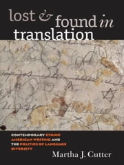 Lost and Found in Translation - Contemporary Ethnic American Writing and the Politics of Language Diversity ebook by Martha J. Cutter