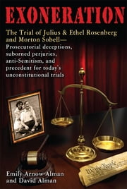 Exoneration: The Trial of Julius and Ethel Rosenberg and Morton Sobell  Prosecutorial deceptions, suborned perjuries, anti-Semitism, and precedent fo ebook by Alman, Emily Arnow