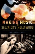 Making Music in Selznick's Hollywood ebook by Nathan Platte