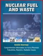 Nuclear Fuel and Waste: The Report of the Blue Ribbon Commission on America's Nuclear Future, Senate Hearings, Comprehensive Information on Yucca Mountain, Fukushima, Reactors, Radiation Issues ebook by Progressive Management