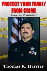 Protect Your Family From Crime! (..and other life-saving tips) ebook by Tom Harrier