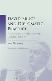 David Bruce and Diplomatic Practice - An American Ambassador in London, 1961-9 ebook by Dr. John W. Young