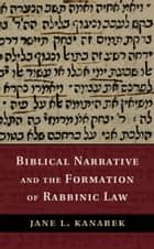 Biblical Narrative and the Formation of Rabbinic Law ebook by Jane L. Kanarek