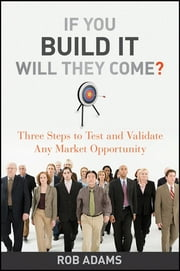 If You Build It Will They Come? - Three Steps to Test and Validate Any Market Opportunity ebook by Rob  Adams